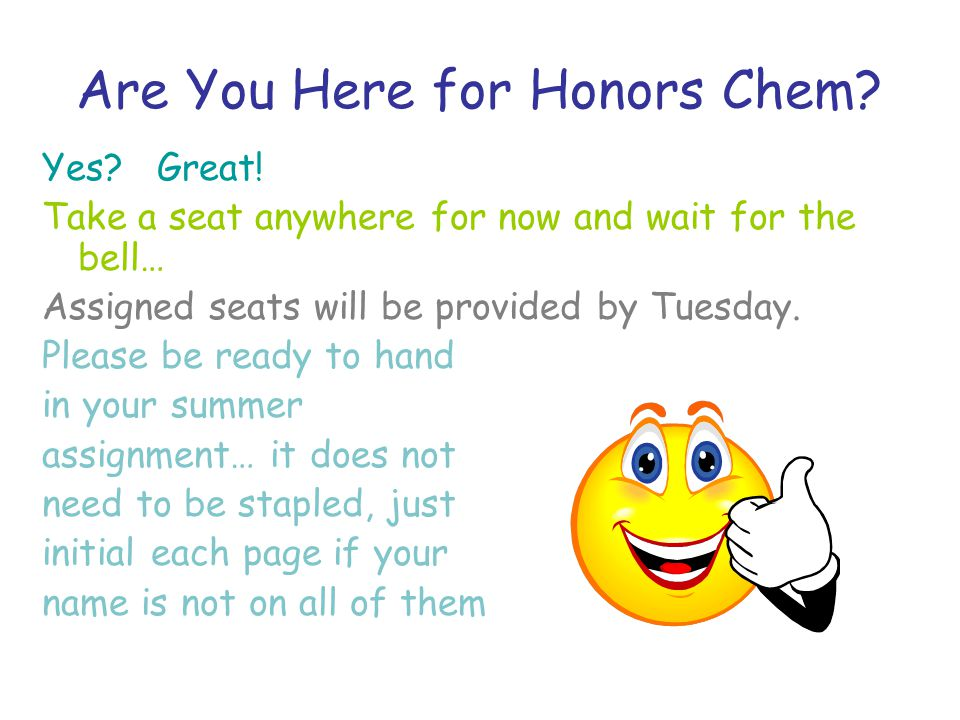 Are You Here for Honors Chem. Yes. Great.