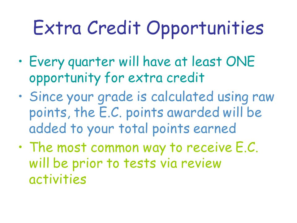 Extra Credit Opportunities Every quarter will have at least ONE opportunity for extra credit Since your grade is calculated using raw points, the E.C.