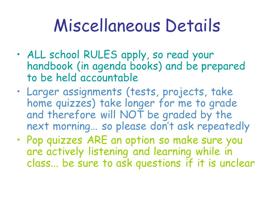 Miscellaneous Details ALL school RULES apply, so read your handbook (in agenda books) and be prepared to be held accountable Larger assignments (tests, projects, take home quizzes) take longer for me to grade and therefore will NOT be graded by the next morning… so please don't ask repeatedly Pop quizzes ARE an option so make sure you are actively listening and learning while in class...