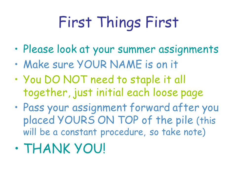 First Things First Please look at your summer assignments Make sure YOUR NAME is on it You DO NOT need to staple it all together, just initial each loose page Pass your assignment forward after you placed YOURS ON TOP of the pile (this will be a constant procedure, so take note) THANK YOU!