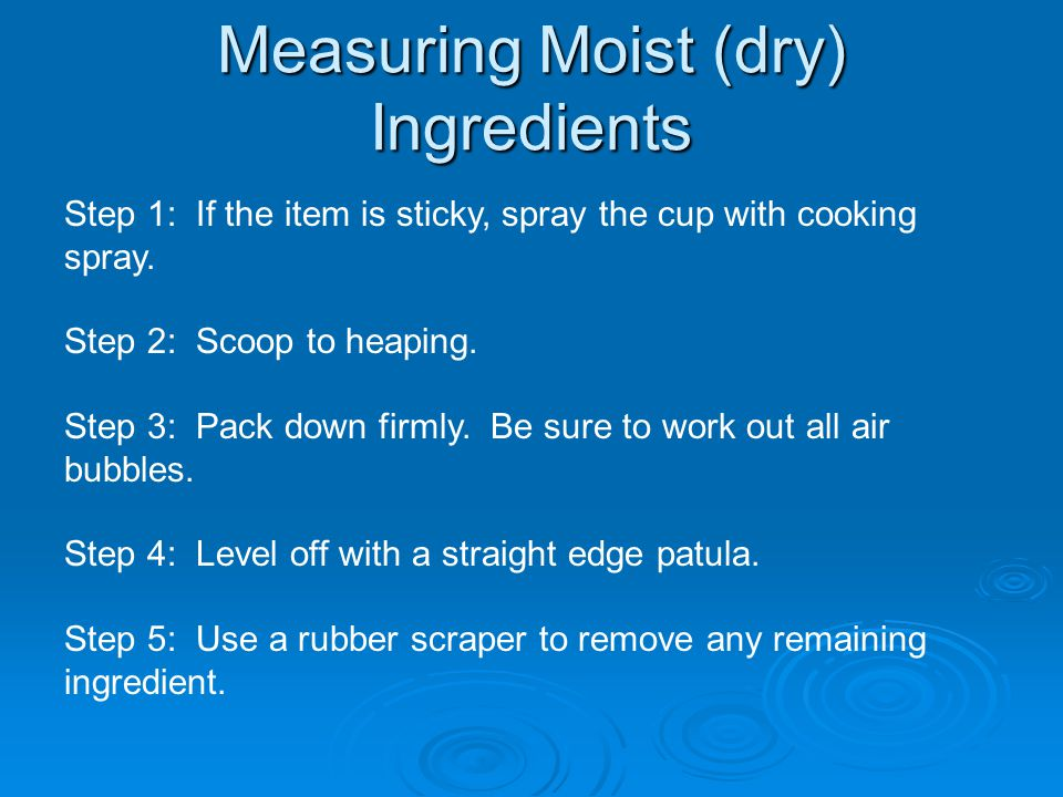 Measuring Moist (dry) Ingredients Step 1: If the item is sticky, spray the cup with cooking spray.