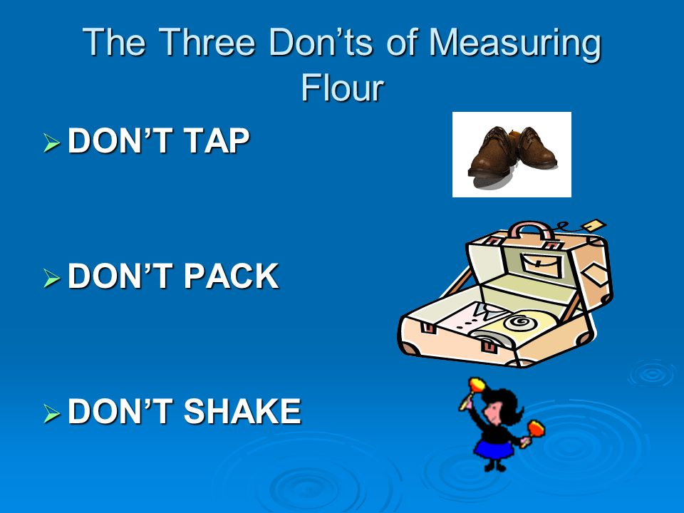The Three Don'ts of Measuring Flour  DON'T TAP  DON'T PACK  DON'T SHAKE