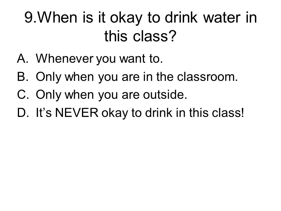9.When is it okay to drink water in this class.A.Whenever you want to.