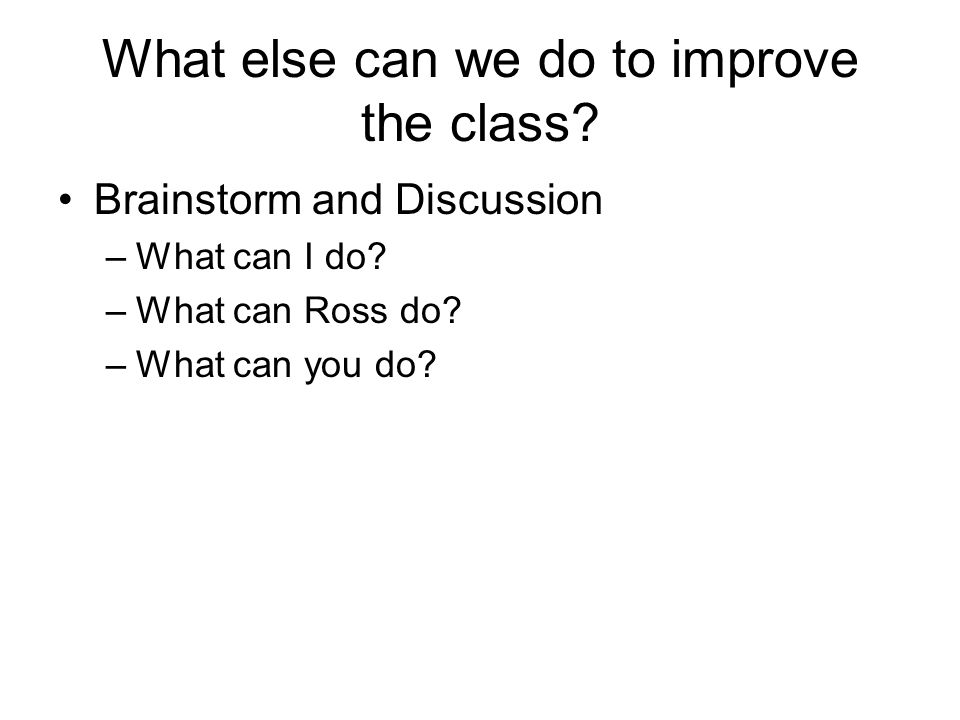 What else can we do to improve the class? Brainstorm and Discussion –What can I do? –What can Ross do? –What can you do?