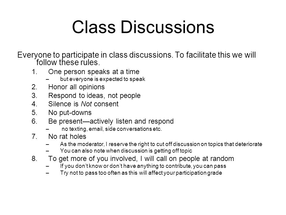 Class Discussions Everyone to participate in class discussions. To facilitate this we will follow these rules. 1.One person speaks at a time –but ever