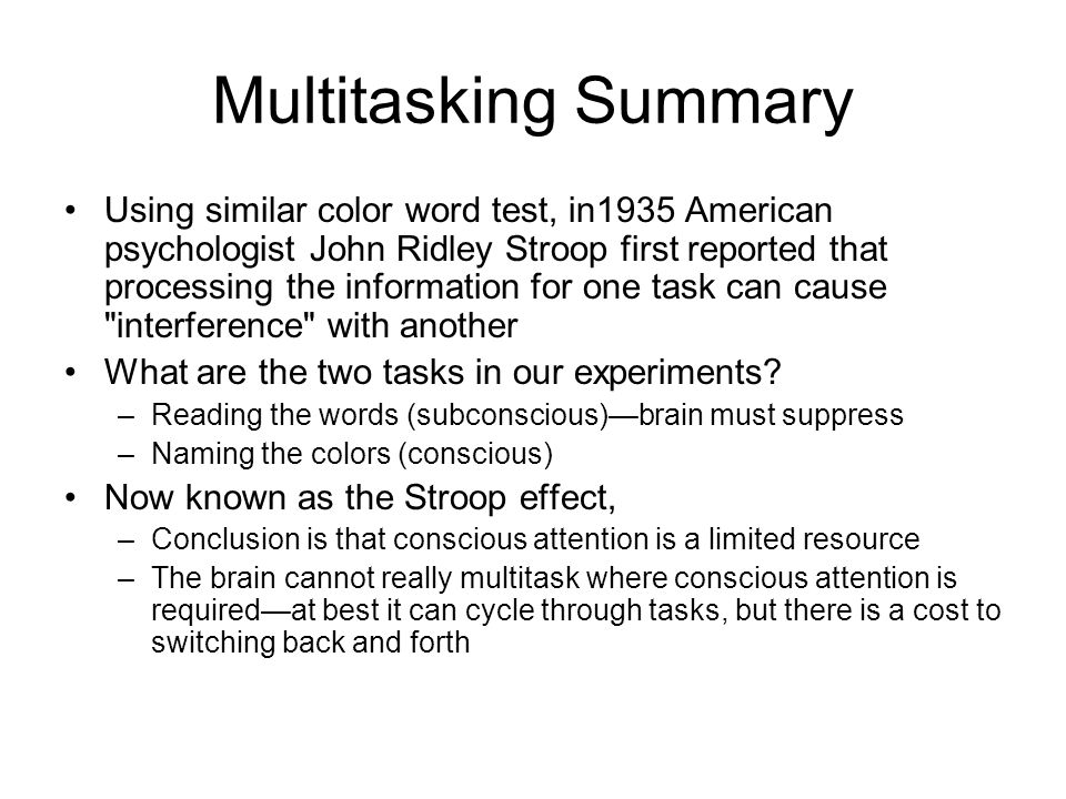 Multitasking Summary Using similar color word test, in1935 American psychologist John Ridley Stroop first reported that processing the information for one task can cause interference with another What are the two tasks in our experiments.