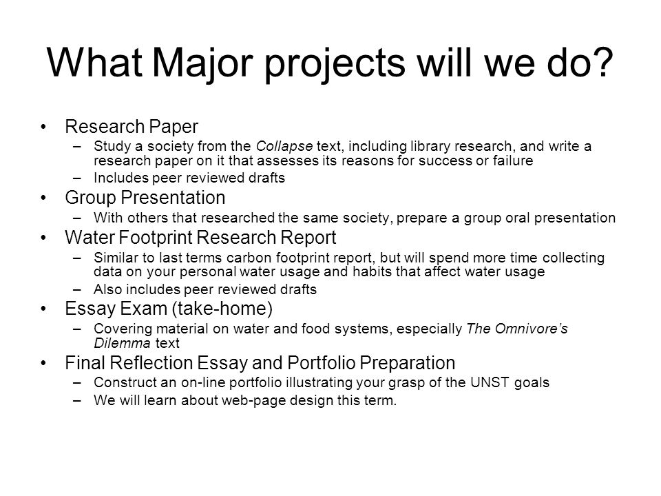 What Major projects will we do? Research Paper –Study a society from the Collapse text, including library research, and write a research paper on it t