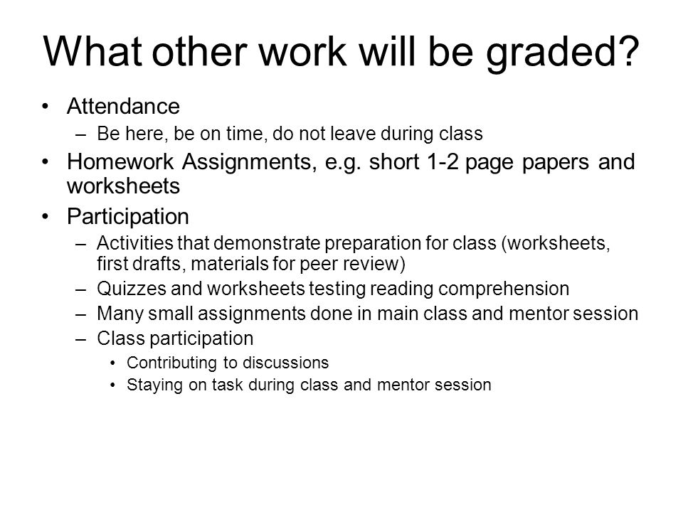 What other work will be graded? Attendance –Be here, be on time, do not leave during class Homework Assignments, e.g. short 1-2 page papers and worksh
