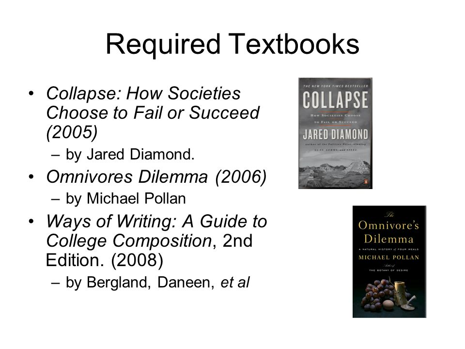 Required Textbooks Collapse: How Societies Choose to Fail or Succeed (2005) –by Jared Diamond. Omnivores Dilemma (2006) –by Michael Pollan Ways of Wri