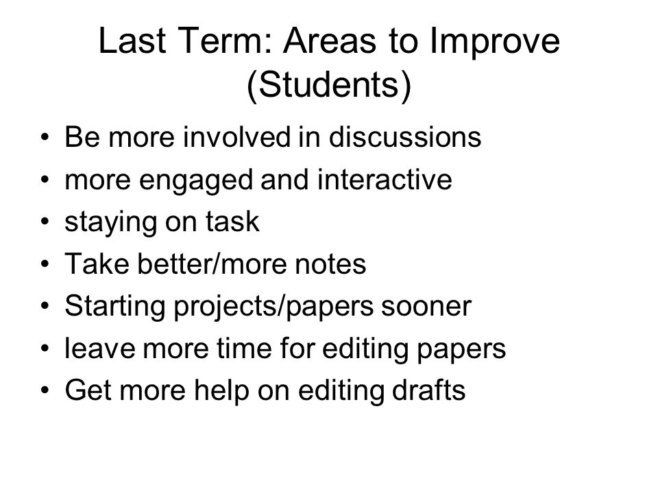 Last Term: Areas to Improve (Students) Be more involved in discussions more engaged and interactive staying on task Take better/more notes Starting pr