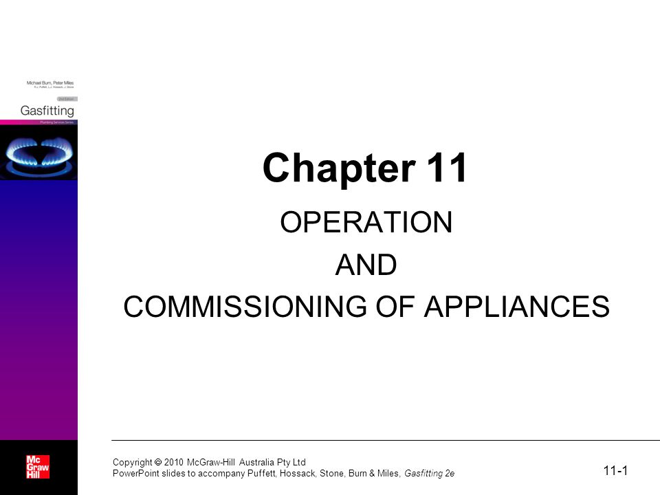 11-1 Copyright  2010 McGraw-Hill Australia Pty Ltd PowerPoint slides to accompany Puffett, Hossack, Stone, Burn & Miles, Gasfitting 2e Chapter 11 OPERATION AND COMMISSIONING OF APPLIANCES