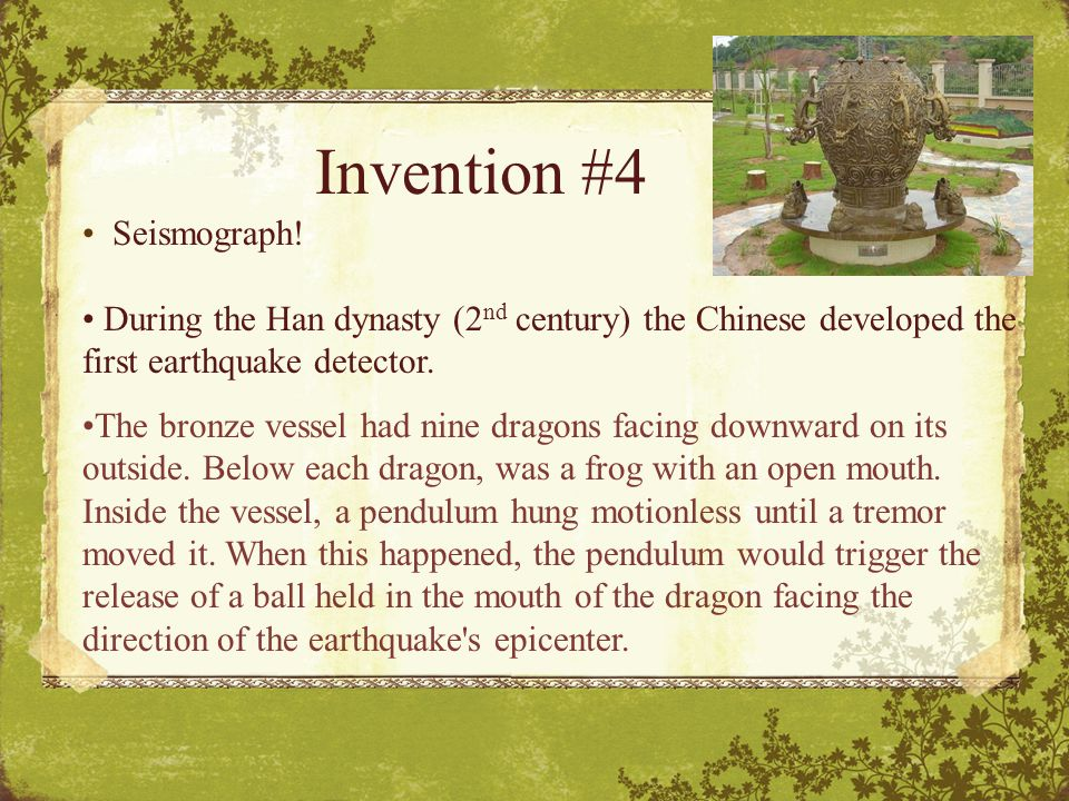 Seismograph! During the Han dynasty (2 nd century) the Chinese developed the first earthquake detector. The bronze vessel had nine dragons facing down