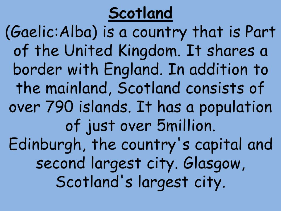 Scotland (Gaelic:Alba) is a country that is Part of the United Kingdom.