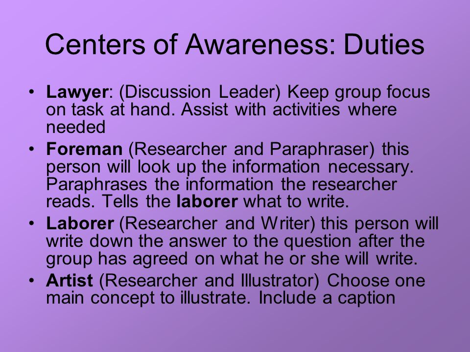Centers of Awareness: Duties Lawyer: (Discussion Leader) Keep group focus on task at hand. Assist with activities where needed Foreman (Researcher and