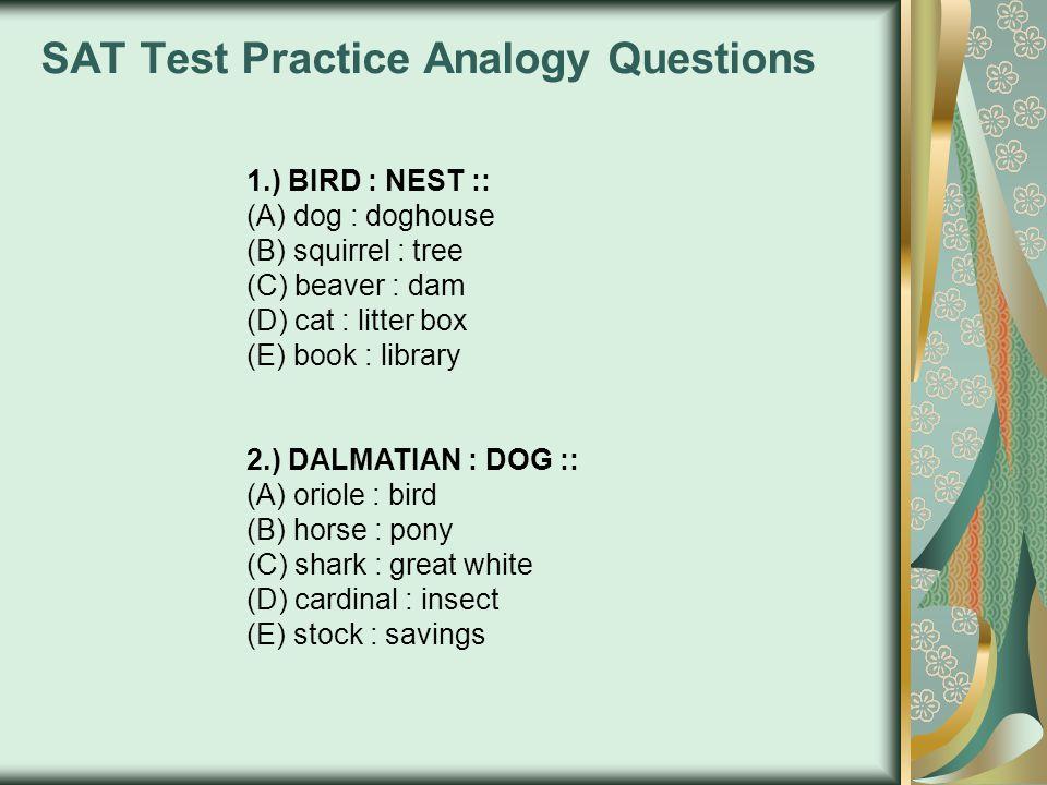SAT Test Practice Analogy Questions 1.) BIRD : NEST :: (A) dog : doghouse (B) squirrel : tree (C) beaver : dam (D) cat : litter box (E) book : library 2.) DALMATIAN : DOG :: (A) oriole : bird (B) horse : pony (C) shark : great white (D) cardinal : insect (E) stock : savings