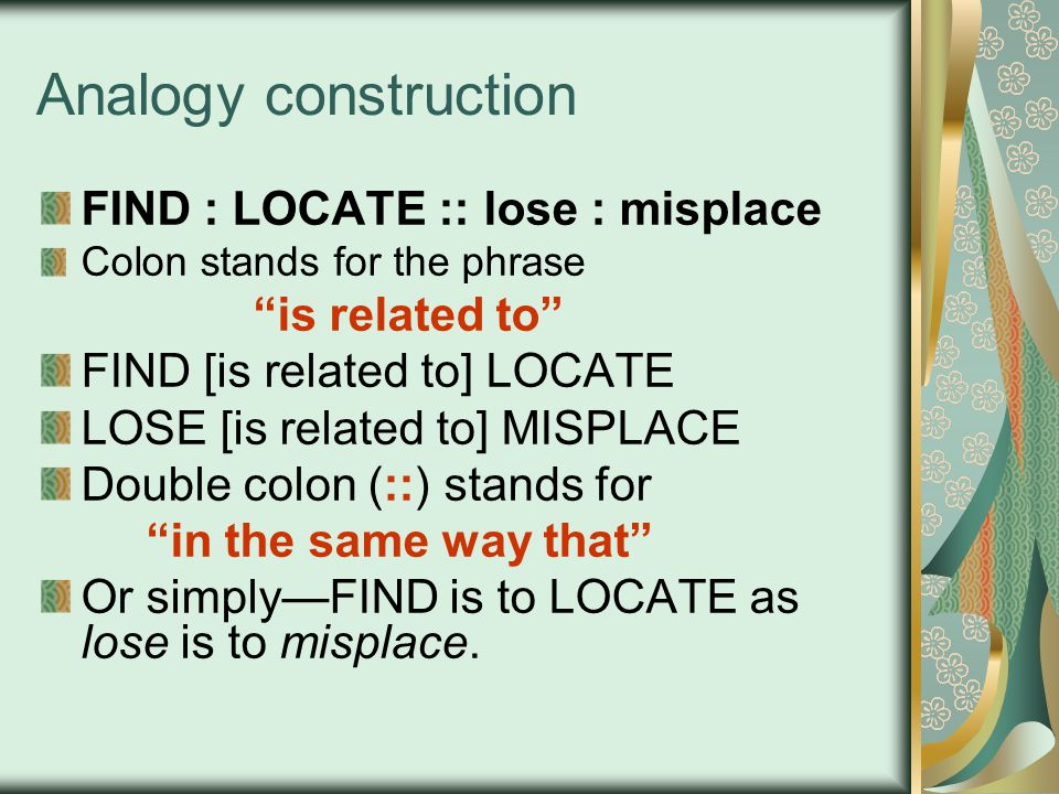 Analogy construction FIND : LOCATE :: lose : misplace Colon stands for the phrase is related to FIND [is related to] LOCATE LOSE [is related to] MISPLACE Double colon (::) stands for in the same way that Or simply—FIND is to LOCATE as lose is to misplace.