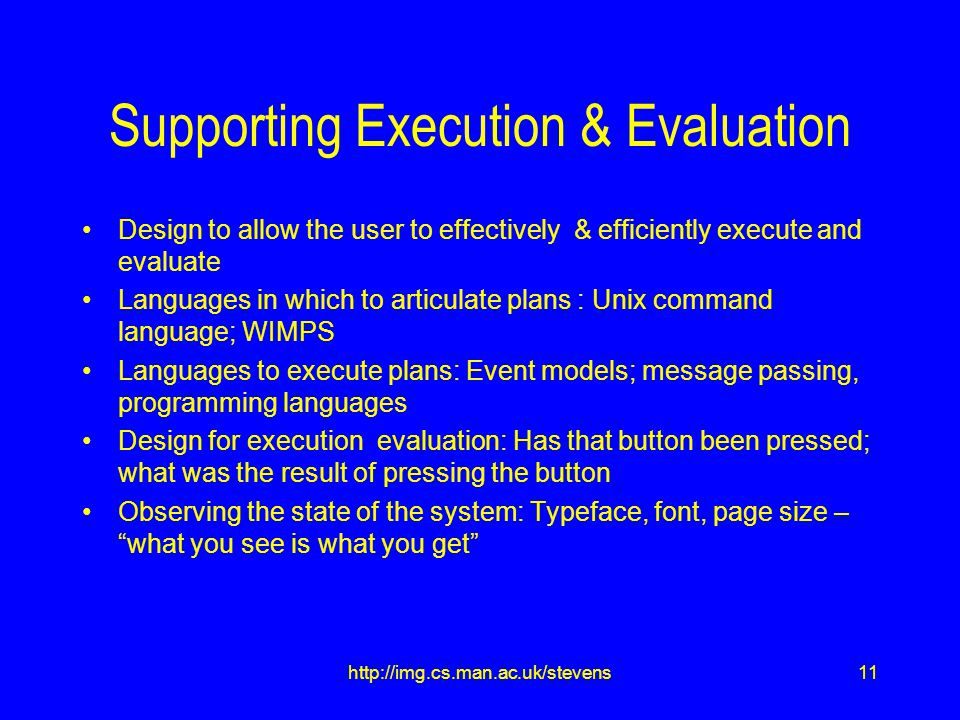 11http://img.cs.man.ac.uk/stevens Supporting Execution & Evaluation Design to allow the user to effectively & efficiently execute and evaluate Languages in which to articulate plans : Unix command language; WIMPS Languages to execute plans: Event models; message passing, programming languages Design for execution evaluation: Has that button been pressed; what was the result of pressing the button Observing the state of the system: Typeface, font, page size – what you see is what you get
