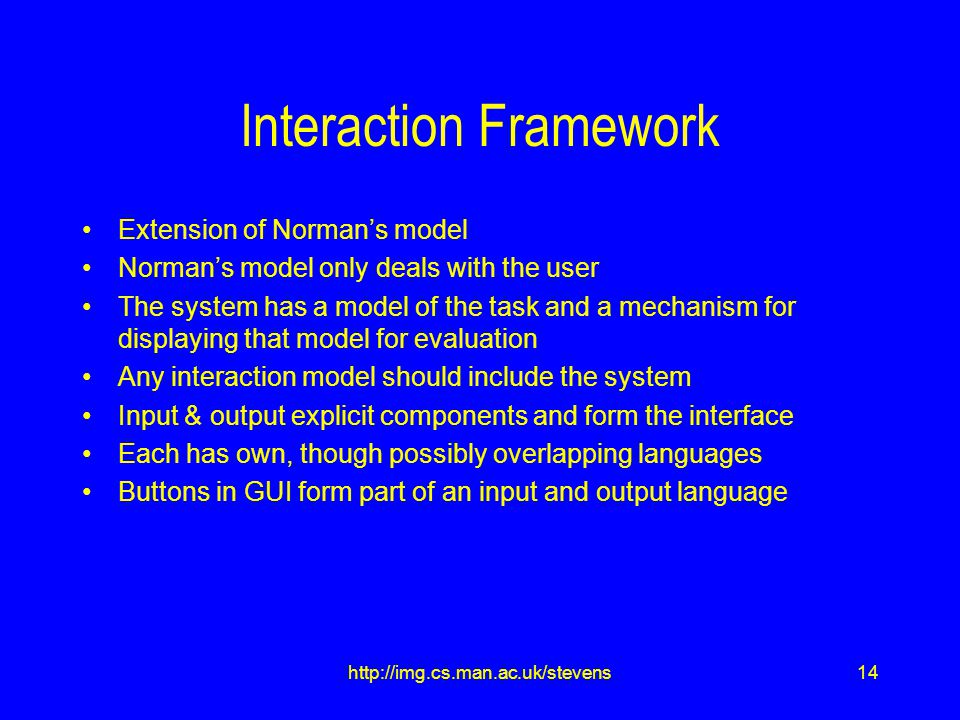 14http://img.cs.man.ac.uk/stevens Interaction Framework Extension of Norman's model Norman's model only deals with the user The system has a model of the task and a mechanism for displaying that model for evaluation Any interaction model should include the system Input & output explicit components and form the interface Each has own, though possibly overlapping languages Buttons in GUI form part of an input and output language