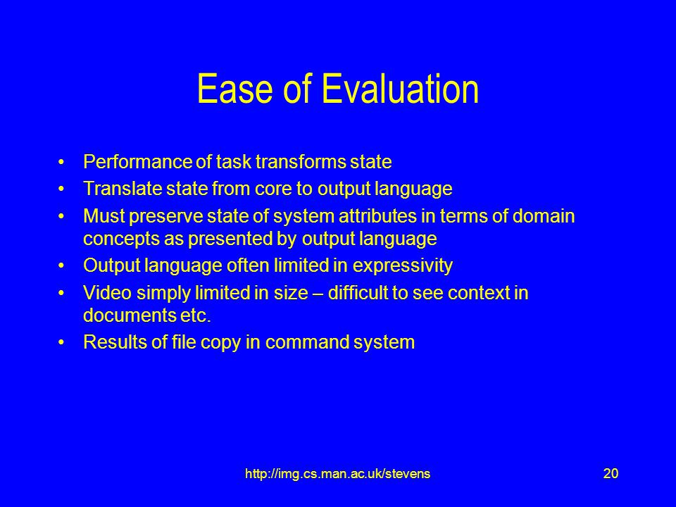 20http://img.cs.man.ac.uk/stevens Ease of Evaluation Performance of task transforms state Translate state from core to output language Must preserve state of system attributes in terms of domain concepts as presented by output language Output language often limited in expressivity Video simply limited in size – difficult to see context in documents etc.