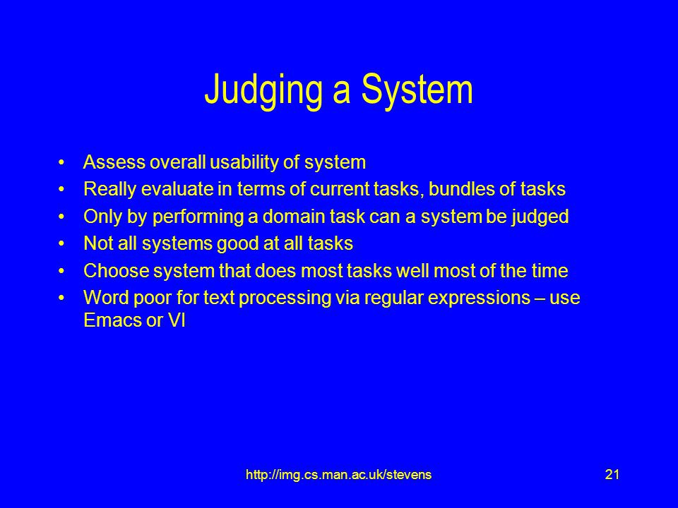 21http://img.cs.man.ac.uk/stevens Judging a System Assess overall usability of system Really evaluate in terms of current tasks, bundles of tasks Only by performing a domain task can a system be judged Not all systems good at all tasks Choose system that does most tasks well most of the time Word poor for text processing via regular expressions – use Emacs or VI