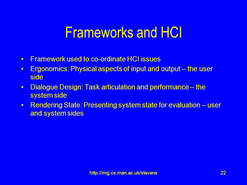 22http://img.cs.man.ac.uk/stevens Frameworks and HCI Framework used to co-ordinate HCI issues Ergonomics: Physical aspects of input and output – the user side Dialogue Design: Task articulation and performance – the system side Rendering State: Presenting system state for evaluation – user and system sides
