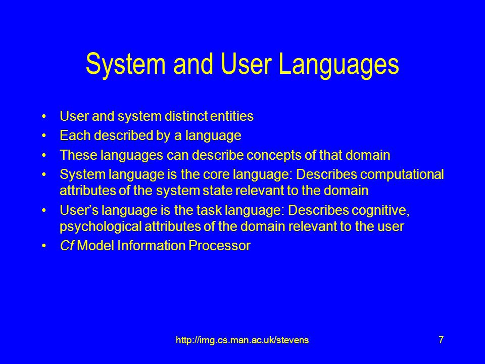 7http://img.cs.man.ac.uk/stevens System and User Languages User and system distinct entities Each described by a language These languages can describe concepts of that domain System language is the core language: Describes computational attributes of the system state relevant to the domain User's language is the task language: Describes cognitive, psychological attributes of the domain relevant to the user Cf Model Information Processor