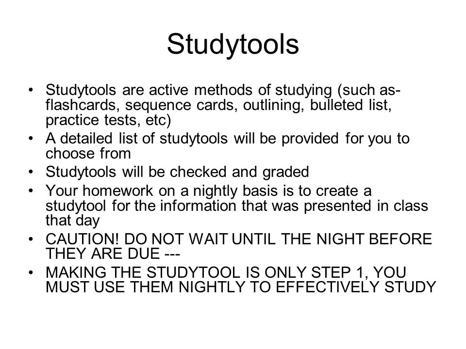 Studytools Studytools are active methods of studying (such as- flashcards, sequence cards, outlining, bulleted list, practice tests, etc) A detailed list of studytools will be provided for you to choose from Studytools will be checked and graded Your homework on a nightly basis is to create a studytool for the information that was presented in class that day CAUTION.