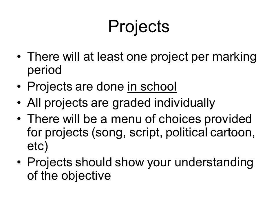 Projects There will at least one project per marking period Projects are done in school All projects are graded individually There will be a menu of choices provided for projects (song, script, political cartoon, etc) Projects should show your understanding of the objective