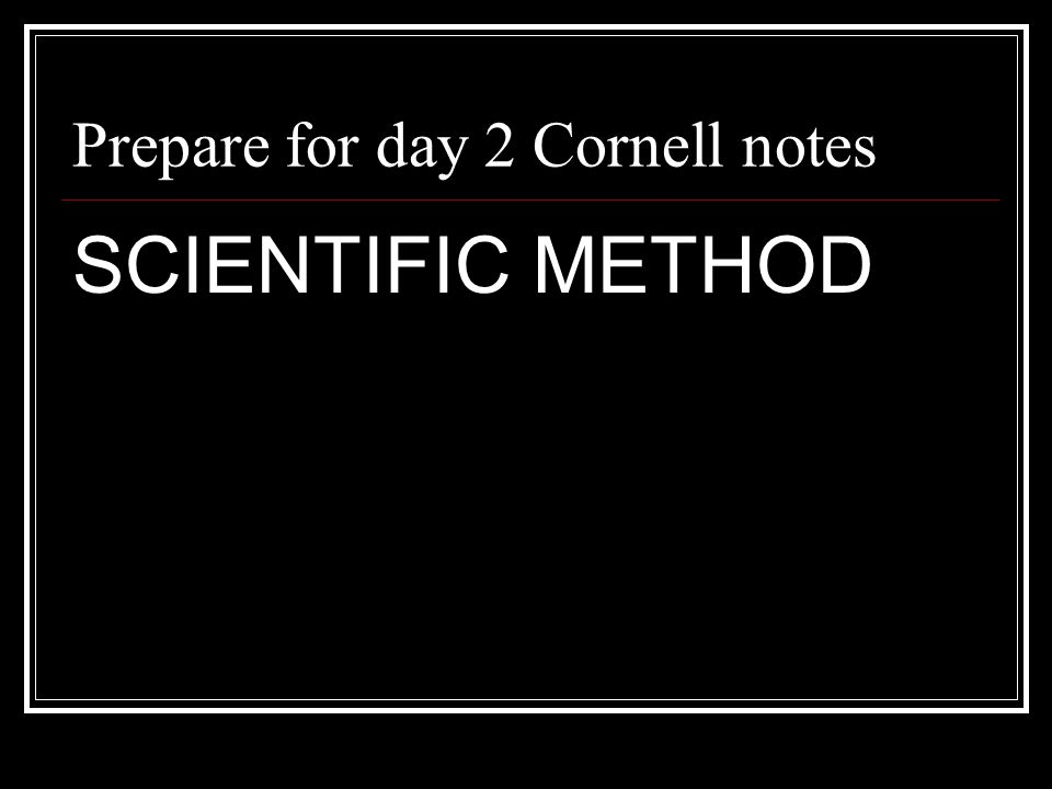 Prepare for day 2 Cornell notes SCIENTIFIC METHOD