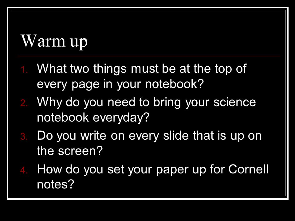 Warm up 1. What two things must be at the top of every page in your notebook.