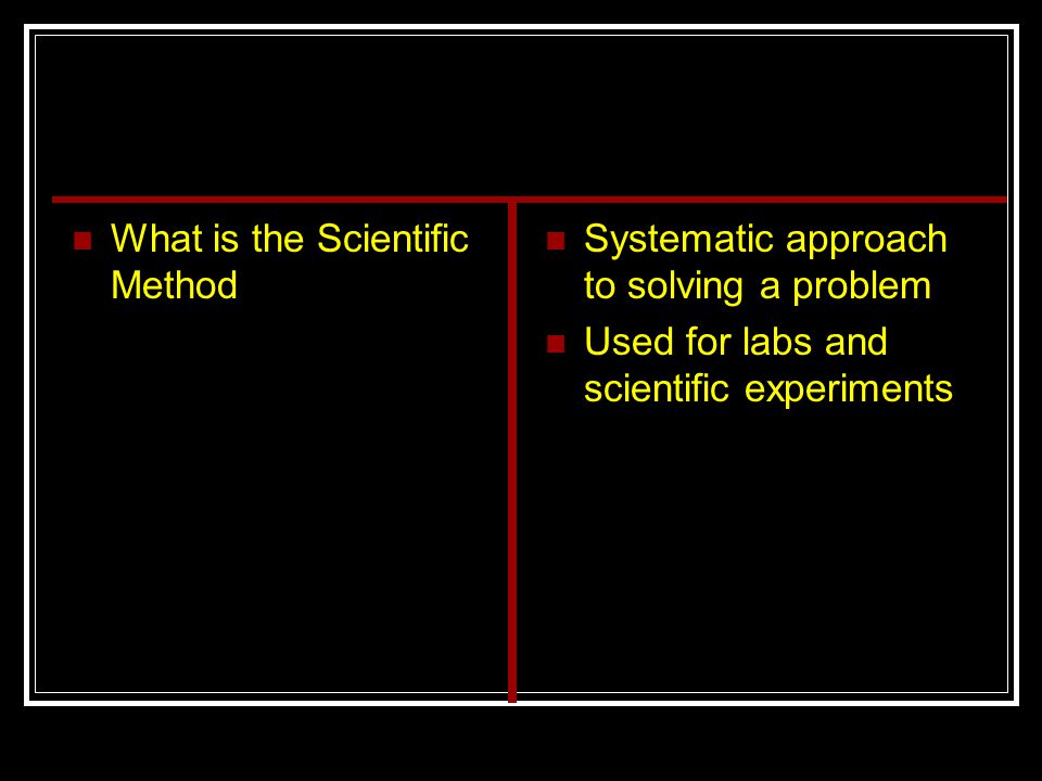 What is the Scientific Method Systematic approach to solving a problem Used for labs and scientific experiments