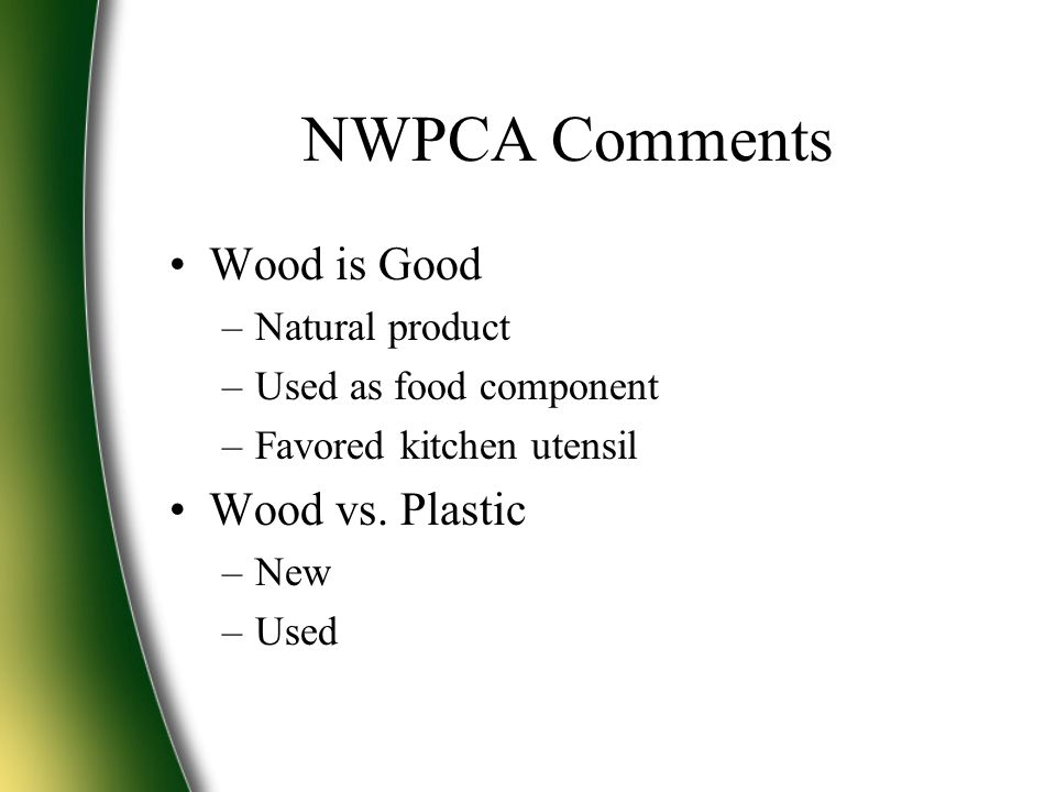NWPCA Comments Wood is Good –Natural product –Used as food component –Favored kitchen utensil Wood vs. Plastic –New –Used