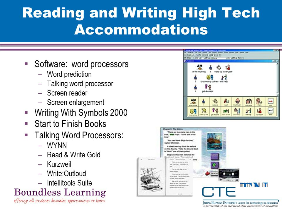 Reading and Writing High Tech Accommodations  Software: word processors –Word prediction –Talking word processor –Screen reader –Screen enlargement  Writing With Symbols 2000  Start to Finish Books  Talking Word Processors: –WYNN –Read & Write Gold –Kurzweil –Write:Outloud –Intellitools Suite