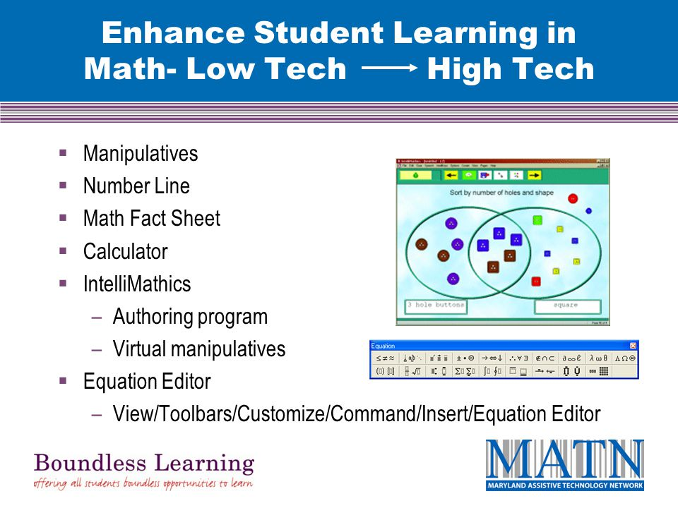 Enhance Student Learning in Math- Low Tech High Tech  Manipulatives  Number Line  Math Fact Sheet  Calculator  IntelliMathics –Authoring program –Virtual manipulatives  Equation Editor –View/Toolbars/Customize/Command/Insert/Equation Editor