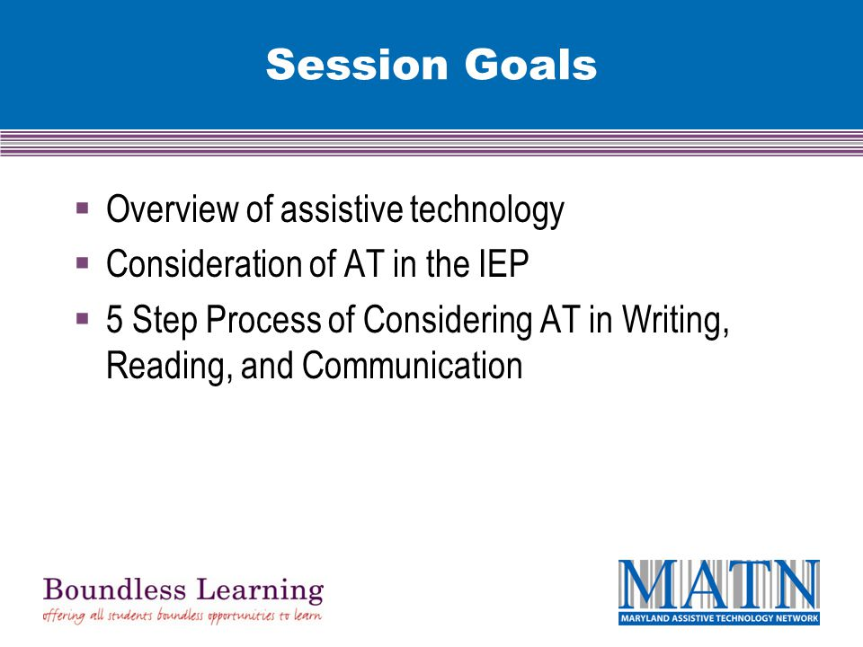 Session Goals  Overview of assistive technology  Consideration of AT in the IEP  5 Step Process of Considering AT in Writing, Reading, and Communication