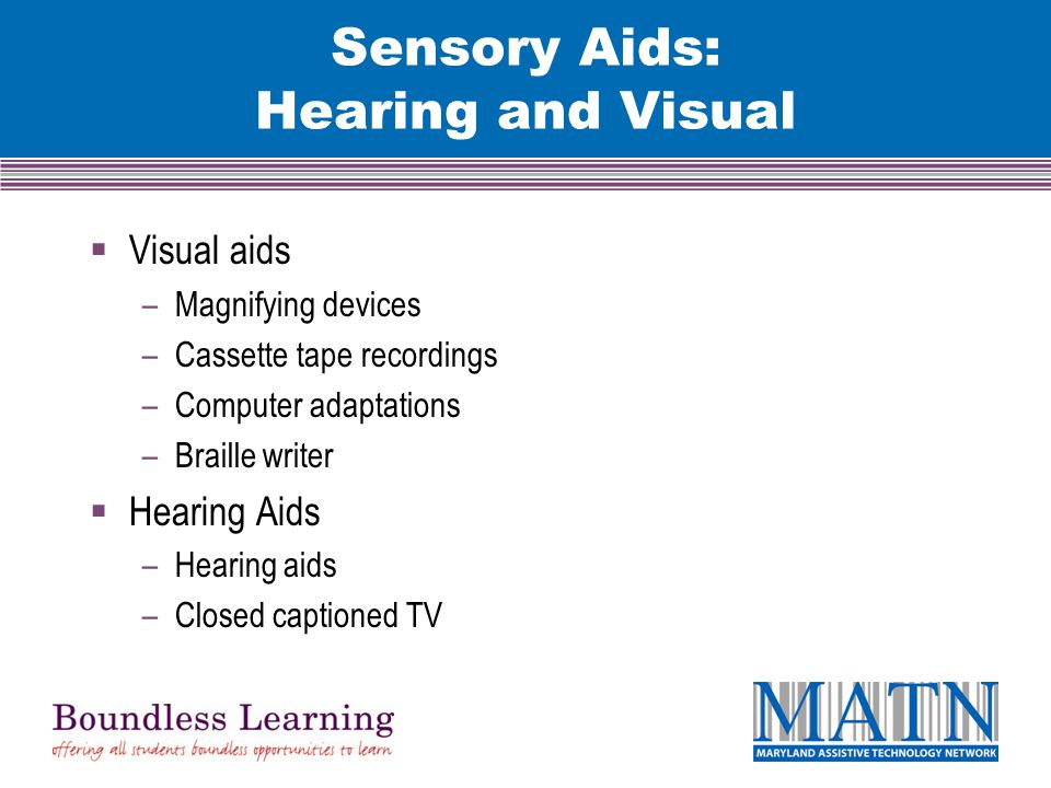 Sensory Aids: Hearing and Visual  Visual aids –Magnifying devices –Cassette tape recordings –Computer adaptations –Braille writer  Hearing Aids –Hearing aids –Closed captioned TV