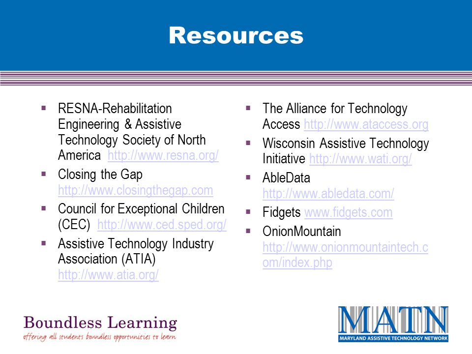 Resources  RESNA-Rehabilitation Engineering & Assistive Technology Society of North America http://www.resna.org/http://www.resna.org/  Closing the Gap http://www.closingthegap.com http://www.closingthegap.com  Council for Exceptional Children (CEC) http://www.ced.sped.org/http://www.ced.sped.org/  Assistive Technology Industry Association (ATIA) http://www.atia.org/ http://www.atia.org/  The Alliance for Technology Access http://www.ataccess.orghttp://www.ataccess.org  Wisconsin Assistive Technology Initiative http://www.wati.org/http://www.wati.org/  AbleData http://www.abledata.com/ http://www.abledata.com/  Fidgets www.fidgets.comwww.fidgets.com  OnionMountain http://www.onionmountaintech.c om/index.php http://www.onionmountaintech.c om/index.php