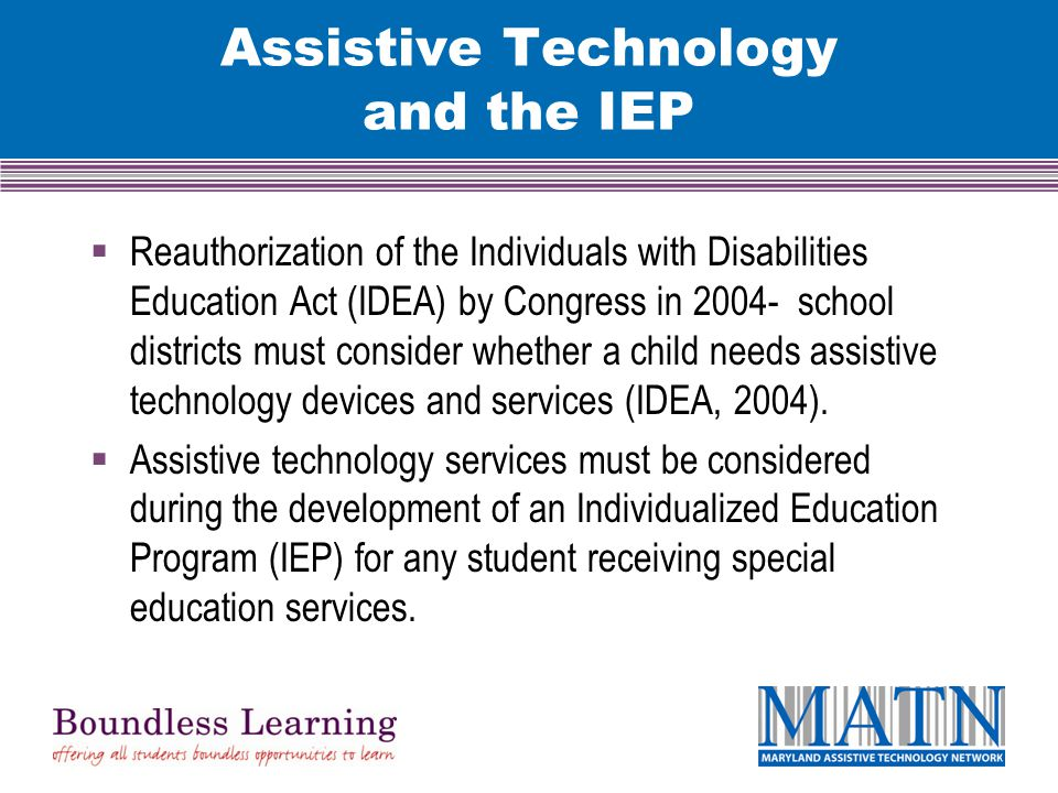 Assistive Technology and the IEP  Reauthorization of the Individuals with Disabilities Education Act (IDEA) by Congress in 2004- school districts must consider whether a child needs assistive technology devices and services (IDEA, 2004).