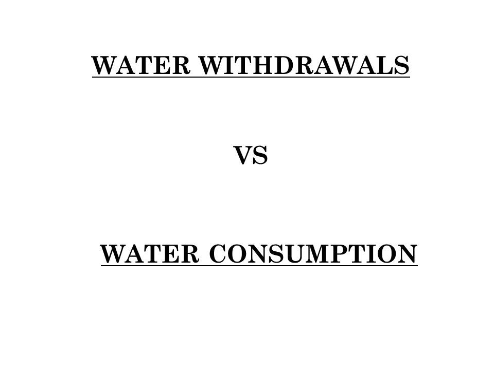 WATER WITHDRAWALS VS WATER CONSUMPTION