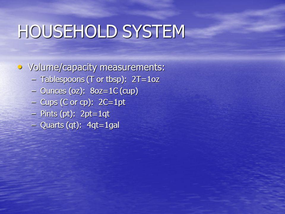 HOUSEHOLD SYSTEM Volume/capacity measurements: Volume/capacity measurements: –Tablespoons (T or tbsp): 2T=1oz –Ounces (oz): 8oz=1C (cup) –Cups (C or c