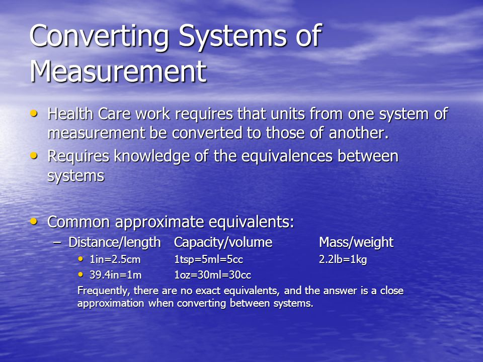 Converting Systems of Measurement Health Care work requires that units from one system of measurement be converted to those of another.