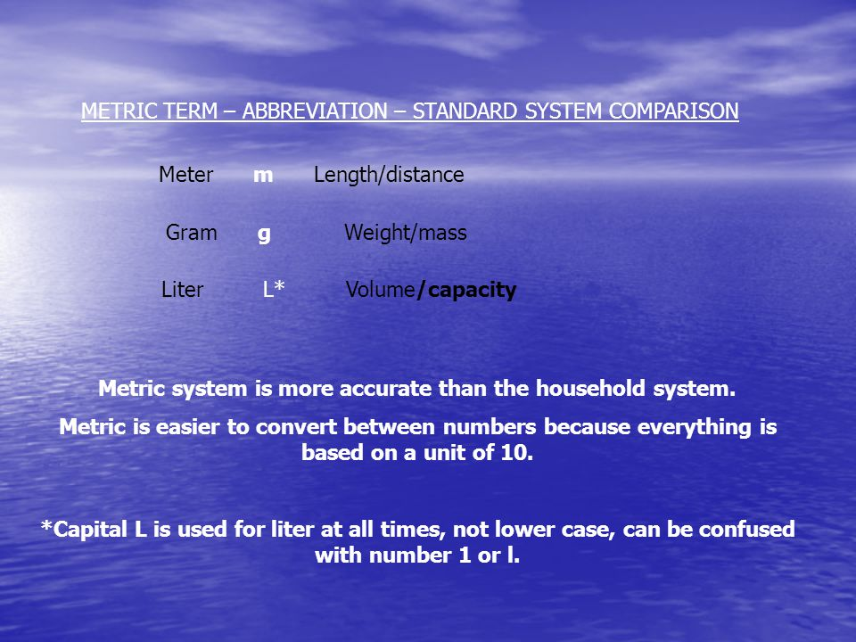 METRIC TERM – ABBREVIATION – STANDARD SYSTEM COMPARISON Meter m Length/distance Gram g Weight/mass Liter L* Volume/capacity Metric system is more accurate than the household system.