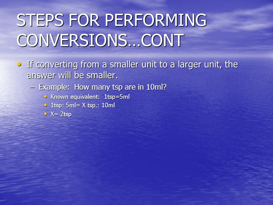 STEPS FOR PERFORMING CONVERSIONS…CONT If converting from a smaller unit to a larger unit, the answer will be smaller.