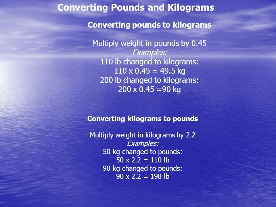 Converting Pounds and Kilograms Converting pounds to kilograms Multiply weight in pounds by 0.45 Examples: 110 lb changed to kilograms: 110 x 0.45 = 49.5 kg 200 lb changed to kilograms: 200 x 0.45 =90 kg Converting kilograms to pounds Multiply weight in kilograms by 2.2 Examples: 50 kg changed to pounds: 50 x 2.2 = 110 lb 90 kg changed to pounds: 90 x 2.2 = 198 lb