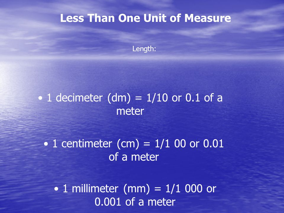Less Than One Unit of Measure 1 decimeter (dm) = 1/10 or 0.1 of a meter 1 centimeter (cm) = 1/1 00 or 0.01 of a meter 1 millimeter (mm) = 1/1 000 or 0.001 of a meter Length: