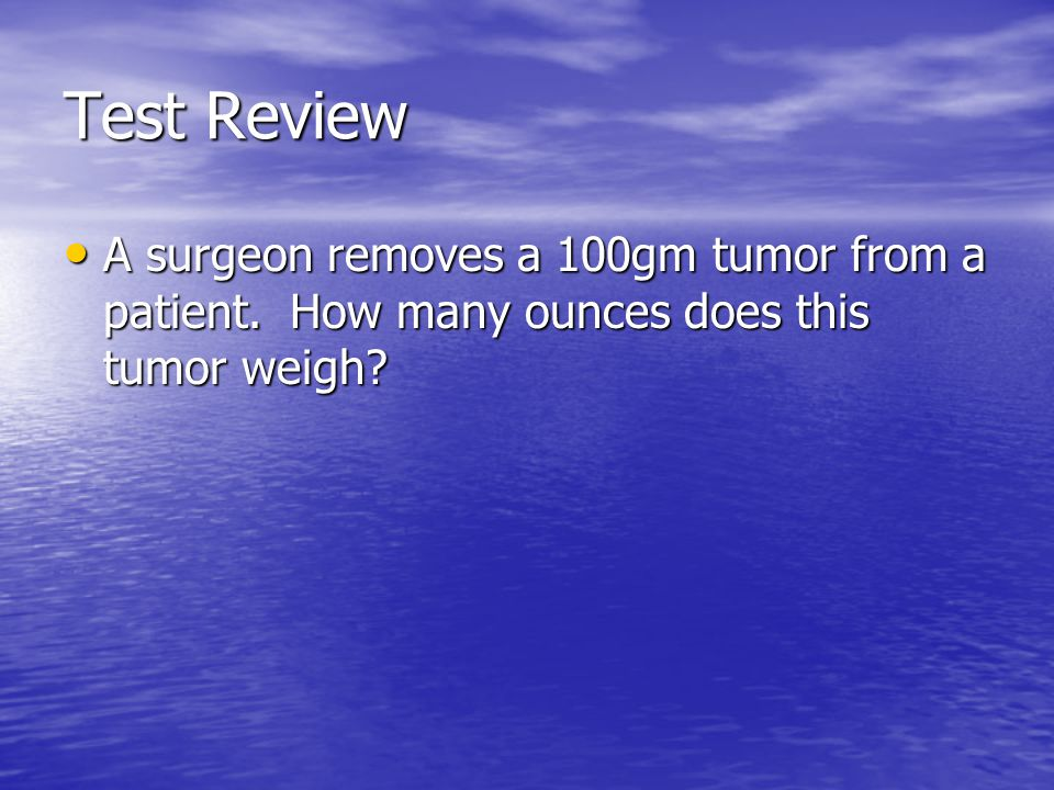 Test Review A surgeon removes a 100gm tumor from a patient.