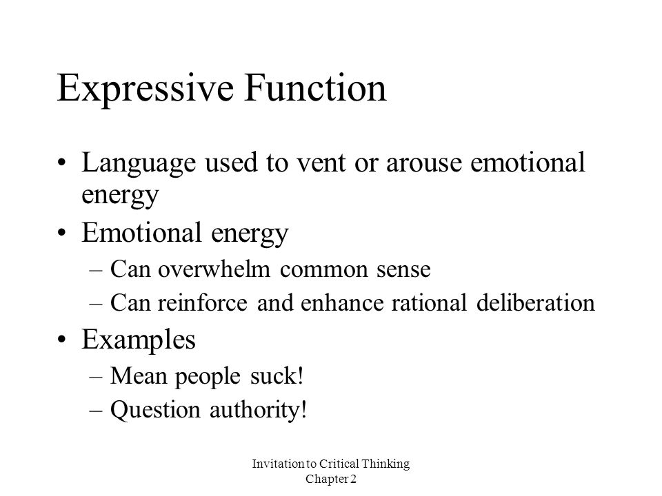 Invitation to Critical Thinking Chapter 2 Expressive Function Language used to vent or arouse emotional energy Emotional energy –Can overwhelm common sense –Can reinforce and enhance rational deliberation Examples –Mean people suck.
