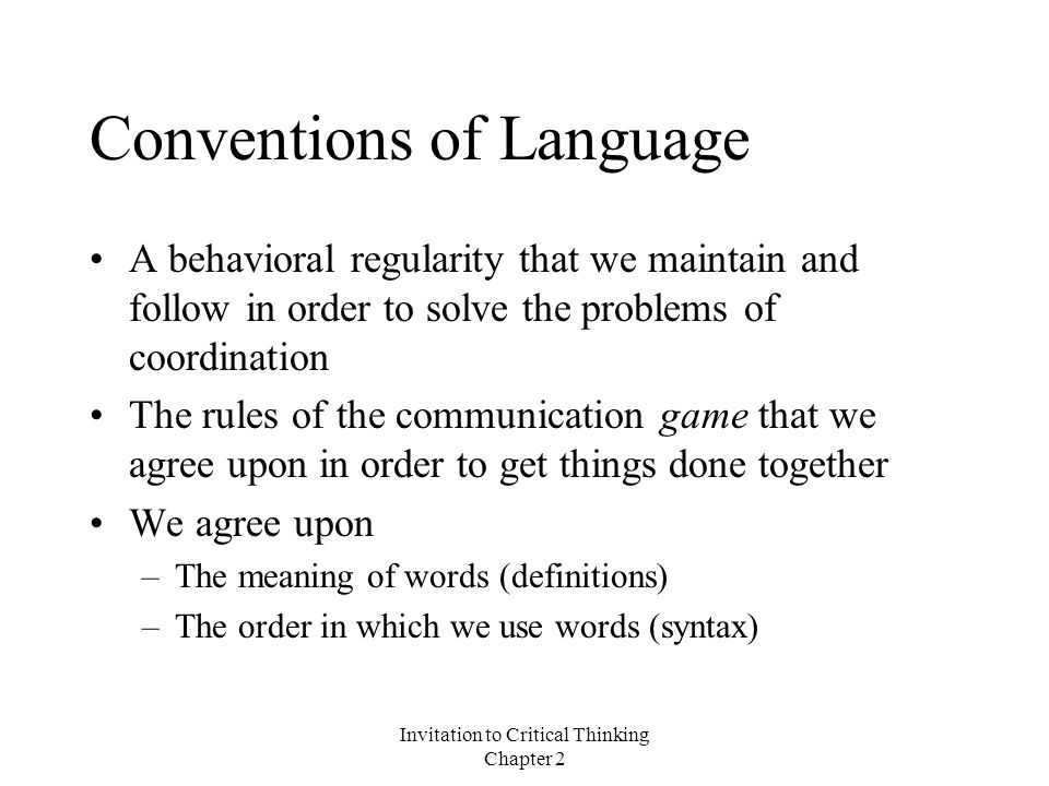 Invitation to Critical Thinking Chapter 2 Conventions of Language A behavioral regularity that we maintain and follow in order to solve the problems of coordination The rules of the communication game that we agree upon in order to get things done together We agree upon –The meaning of words (definitions) –The order in which we use words (syntax)