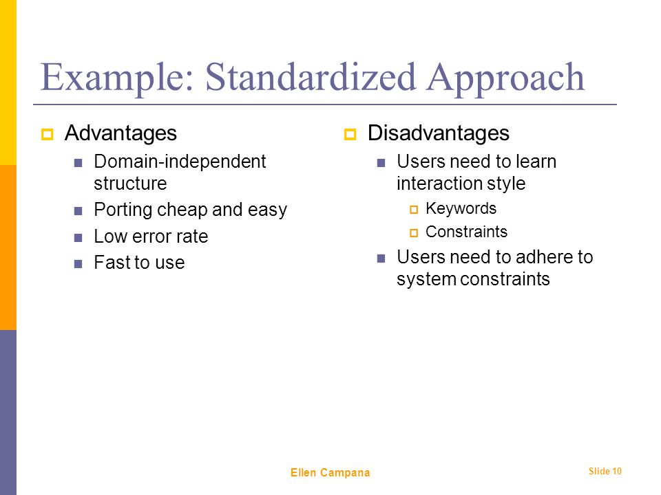 February 6 th, 2006 Ellen Campana Slide 10 Example: Standardized Approach  Advantages Domain-independent structure Porting cheap and easy Low error rate Fast to use  Disadvantages Users need to learn interaction style  Keywords  Constraints Users need to adhere to system constraints