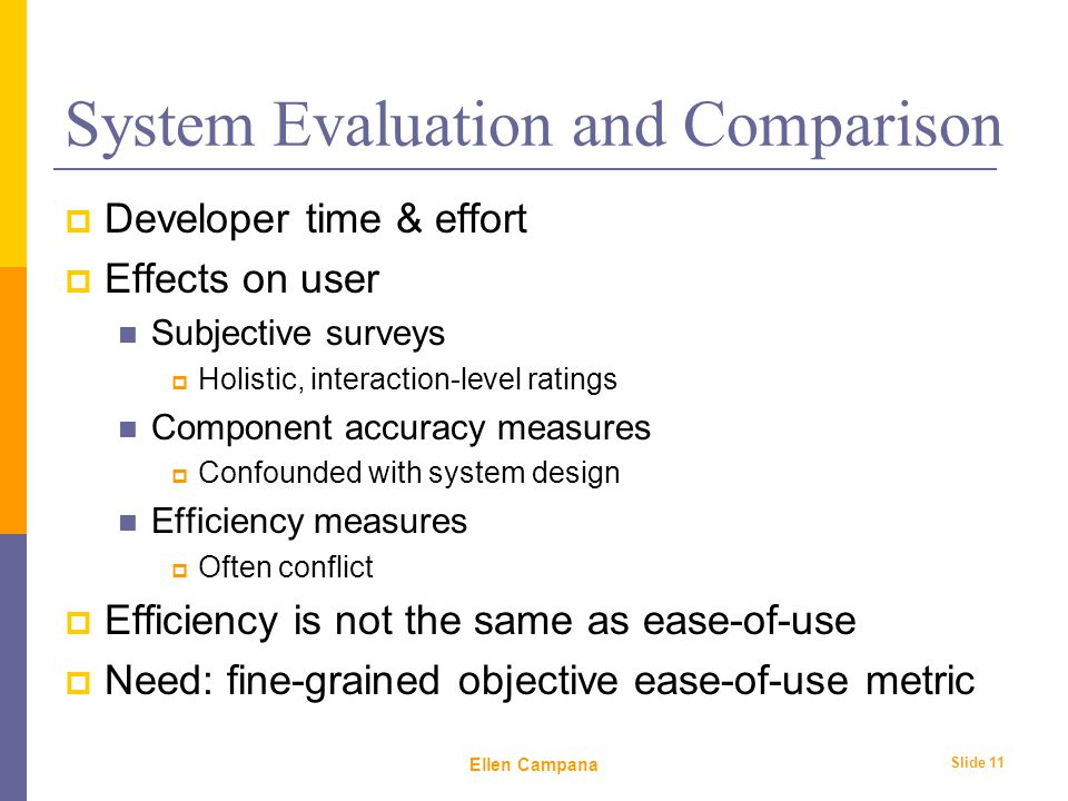 February 6 th, 2006 Ellen Campana Slide 11 System Evaluation and Comparison  Developer time & effort  Effects on user Subjective surveys  Holistic, interaction-level ratings Component accuracy measures  Confounded with system design Efficiency measures  Often conflict  Efficiency is not the same as ease-of-use  Need: fine-grained objective ease-of-use metric